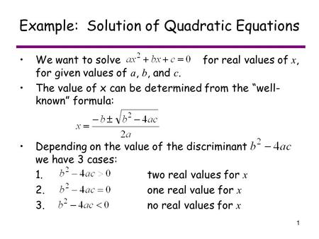 1 Example: Solution of Quadratic Equations We want to solve for real values of x, for given values of a, b, and c. The value of x can be determined from.