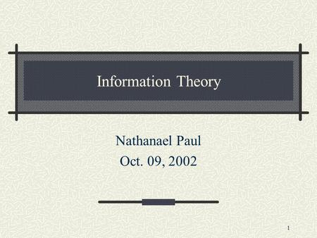 1 Information Theory Nathanael Paul Oct. 09, 2002.