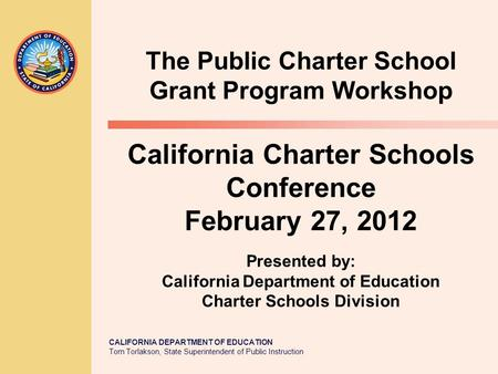 CALIFORNIA DEPARTMENT OF EDUCATION Tom Torlakson, State Superintendent of Public Instruction California Charter Schools Conference February 27, 2012 The.