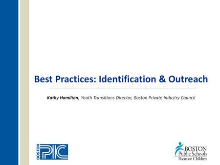Best Practices: Identification & Outreach Kathy Hamilton, Youth Transitions Director, Boston Private Industry Council.
