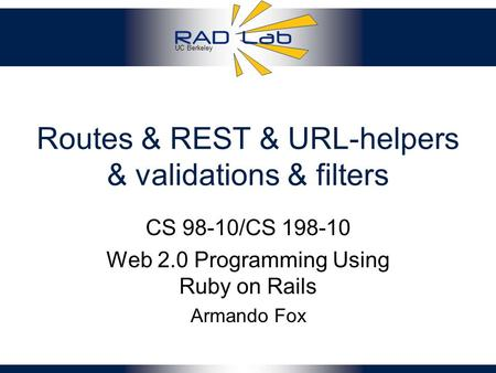 UC Berkeley Routes & REST & URL-helpers & validations & filters CS 98-10/CS 198-10 Web 2.0 Programming Using Ruby on Rails Armando Fox.