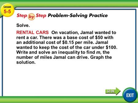 Lesson 5-5 Example 4 5-5 Solve. RENTAL CARS On vacation, Jamal wanted to rent a car. There was a base cost of $50 with an additional cost of $0.15 per.