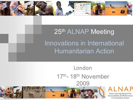 25 th ALNAP Meeting Innovations in International Humanitarian Action London 17 th - 18 th November 2009.