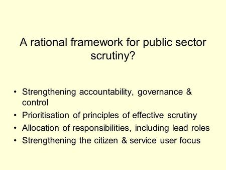 A rational framework for public sector scrutiny? Strengthening accountability, governance & control Prioritisation of principles of effective scrutiny.