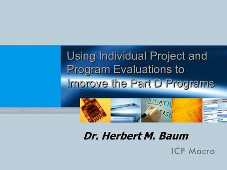 Using Individual Project and Program Evaluations to Improve the Part D Programs Dr. Herbert M. Baum.