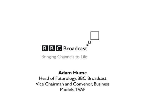 Adam Hume Head of Futurology, BBC Broadcast Vice Chairman and Convenor, Business Models, TVAF.