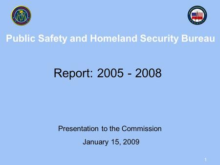 1 Public Safety and Homeland Security Bureau Report: 2005 - 2008 Presentation to the Commission January 15, 2009.