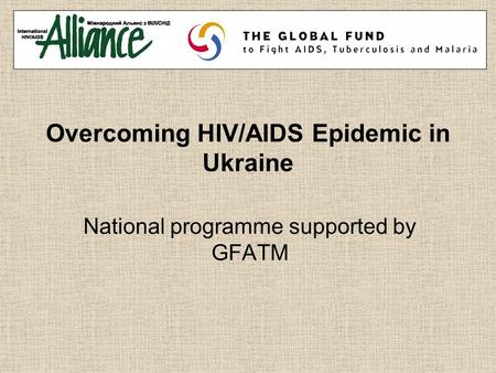 Overcoming HIV/AIDS Epidemic in Ukraine National programme supported by GFATM.