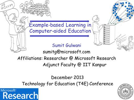 December 2013 Technology for Education (T4E) Conference Sumit Gulwani Affiliations: Microsoft Research Adjunct Faculty.