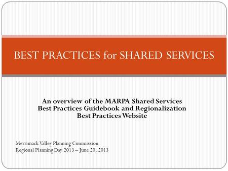 An overview of the MARPA Shared Services Best Practices Guidebook and Regionalization Best Practices Website BEST PRACTICES for SHARED SERVICES Merrimack.