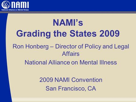 NAMI's Grading the States 2009 Ron Honberg – Director of Policy and Legal Affairs National Alliance on Mental Illness 2009 NAMI Convention San Francisco,