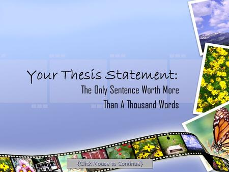 Your Thesis Statement: The Only Sentence Worth More Than A Thousand Words {Click Mouse to Continue}