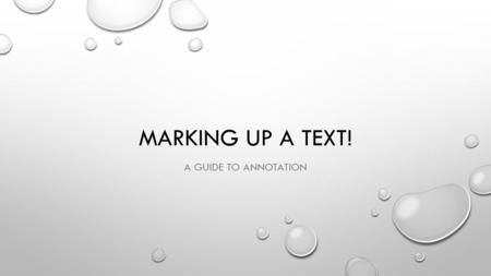 MARKING UP A TEXT! A GUIDE TO ANNOTATION. WHY DO WE ANNOTATE?! READ WITH PURPOSE AND FOCUS CONNECT AND ENGAGE WITH THE TEXT HELP DEVELOP MEANING AND UNDERSTANDING.