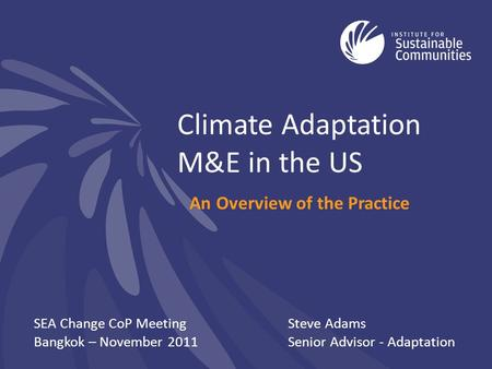 Climate Adaptation M&E in the US An Overview of the Practice SEA Change CoP Meeting Bangkok – November 2011 Steve Adams Senior Advisor - Adaptation.