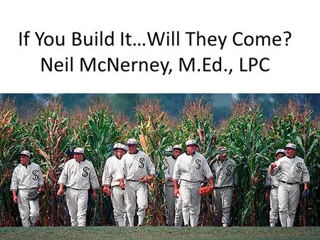 If You Build It…Will They Come? Neil McNerney, M.Ed., LPC.
