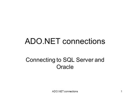 ADO.NET connections1 Connecting to SQL Server and Oracle.