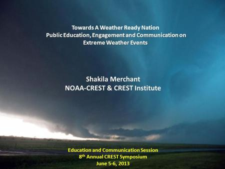 Towards A Weather Ready Nation Public Education, Engagement and Communication on Extreme Weather Events Shakila Merchant NOAA-CREST & CREST Institute Education.