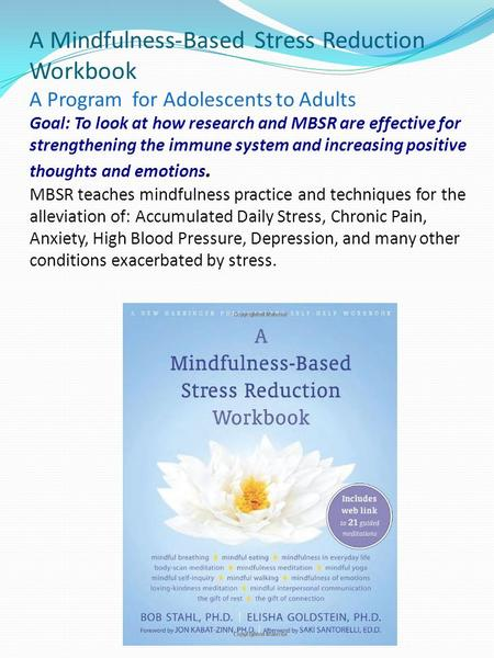A Mindfulness-Based Stress Reduction Workbook A Program for Adolescents to Adults Goal: To look at how research and MBSR are effective.