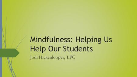 Mindfulness: Helping Us Help Our Students Jodi Hickenlooper, LPC.