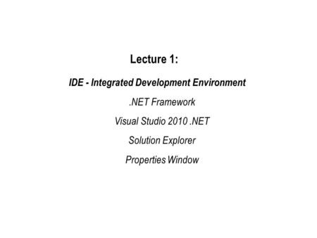 Lecture 1: IDE - Integrated Development Environment.NET Framework Visual Studio 2010.NET Solution Explorer Properties Window.