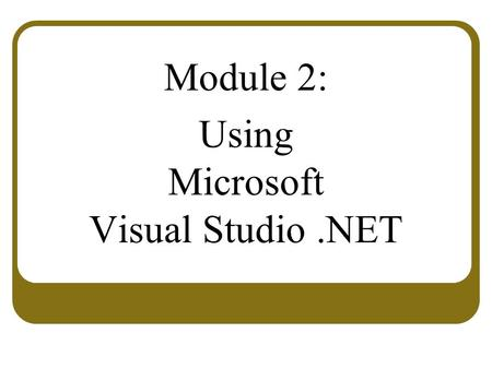 Module 2: Using Microsoft Visual Studio.NET. Overview Overview of Visual Studio.NET Creating an ASP.NET Web Application Project.
