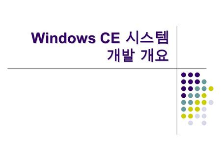 Windows CE 시스템 개발 개요. 모바일운영체제 - Windows CE 2 Overview  Selecting a Windows Embedded Operating System  The Windows CE Platform Development Cycle  The.