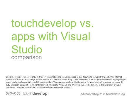 "Advanced topics in touchdevelop touchdevelop vs. apps with Visual Studio comparison Disclaimer: This document is provided ""as-is"". Information and views."