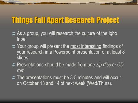 Things Fall Apart Research Project  As a group, you will research the culture of the Igbo tribe.  Your group will present the most interesting findings.