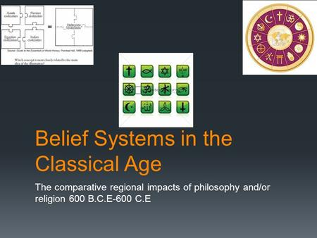 Belief Systems in the Classical Age The comparative regional impacts of philosophy and/or religion 600 B.C.E-600 C.E.