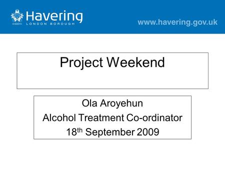 Project Weekend Ola Aroyehun Alcohol Treatment Co-ordinator 18 th September 2009.