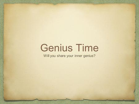 Genius Time Will you share your inner genius?. click to play video.