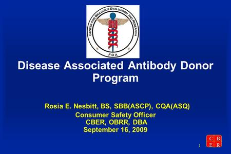 CBER 1 Disease Associated Antibody Donor Program Rosia E. Nesbitt, BS, SBB(ASCP), CQA(ASQ) Consumer Safety Officer CBER, OBRR, DBA September 16, 2009.