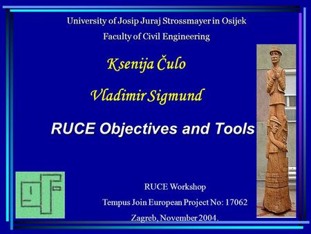 RUCE Objectives and Tools Ksenija Čulo Vladimir Sigmund University of Josip Juraj Strossmayer in Osijek Faculty of Civil Engineering RUCE Workshop Tempus.