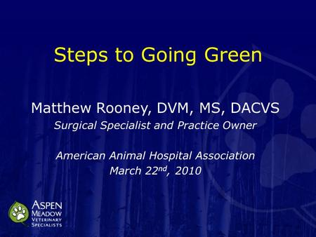 Steps to Going Green Matthew Rooney, DVM, MS, DACVS Surgical Specialist and Practice Owner American Animal Hospital Association March 22 nd, 2010.
