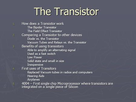 The Transistor 1. How does a Transistor work The Bipolar Transistor The Field Effect Transistor 2. Comparing a Transistor to other devices Diode vs. the.
