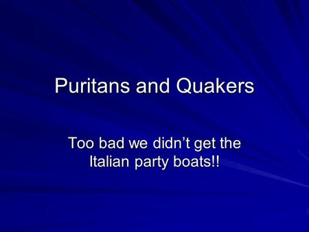 Puritans and Quakers Too bad we didn't get the Italian party boats!!