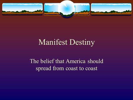 Manifest Destiny The belief that America should spread from coast to coast.