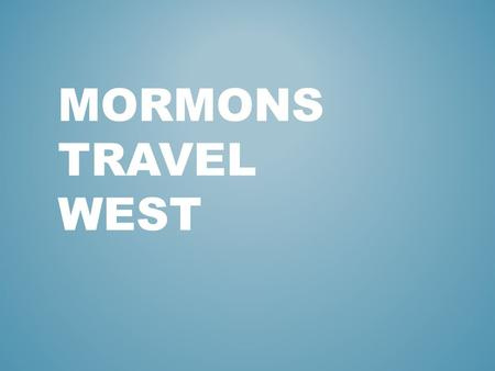 MORMONS TRAVEL WEST. Members of Joseph Smith's church or the Church of Jesus Christ of Later-day Saints WHO ARE THE MORMONS?