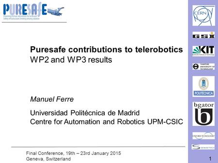 1 Final Conference, 19th – 23rd January 2015 Geneva, Switzerland Puresafe contributions to telerobotics WP2 and WP3 results Manuel Ferre Universidad Politécnica.
