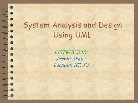 1 System Analysis and Design Using UML INSTRUCTOR: Jesmin Akhter Lecturer, IIT, JU.