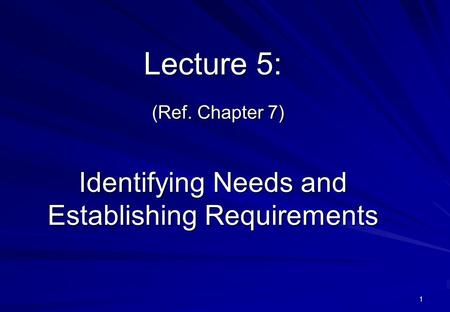 1 Lecture 5: (Ref. Chapter 7) Identifying Needs and Establishing Requirements.
