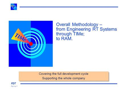 FDT Foil no 1 Overall Methodology – from Engineering RT Systems through TIMe; to RAM. Covering the full development cycle Supporting the whole company.