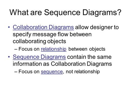 What are Sequence Diagrams? Collaboration Diagrams allow designer to specify message flow between collaborating objects –Focus on relationship between.