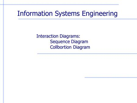 Information Systems Engineering Interaction Diagrams: Sequence Diagram Collbortion Diagram.