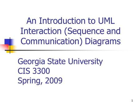1 An Introduction to UML Interaction (Sequence and Communication) Diagrams Georgia State University CIS 3300 Spring, 2009.
