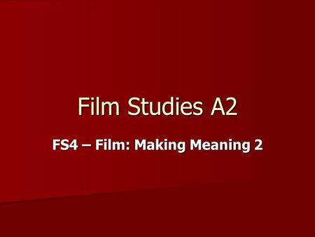 Film Studies A2 FS4 – Film: Making Meaning 2. The study of… Practical activities related to meaning production. One is research-based; the other involves.