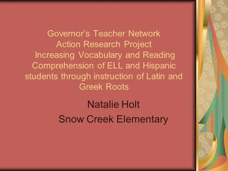 Governor's Teacher Network Action Research Project Increasing Vocabulary and Reading Comprehension of ELL and Hispanic students through instruction of.