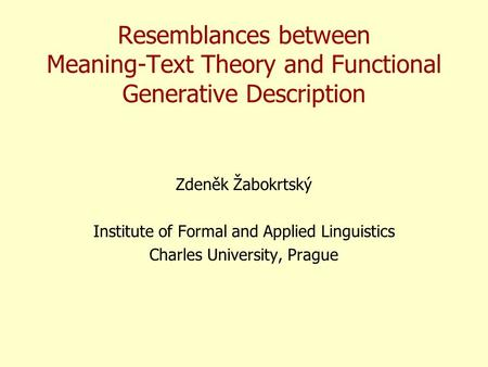 Resemblances between Meaning-Text Theory and Functional Generative Description Zdeněk Žabokrtský Institute of Formal and Applied Linguistics Charles University,