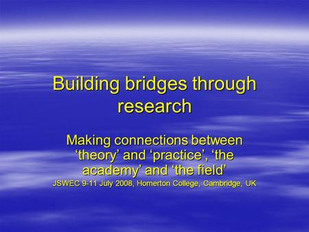Building bridges through research Making connections between 'theory' and 'practice', 'the academy' and 'the field' JSWEC 9-11 July 2008, Homerton College,