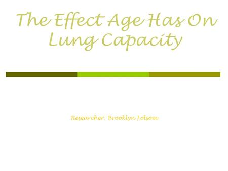 The Effect Age Has On Lung Capacity Researcher: Brooklyn Folsom.